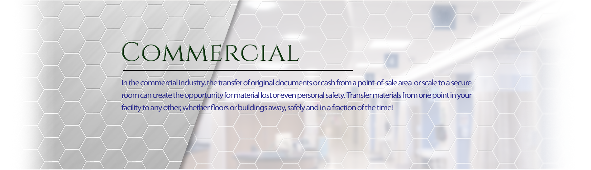 In the commercial industry, the transfer of original documents or cash from a point-of-sale area or scale to a secure room can create the opportunity for material lost or even personal safety. transfer materials from one point in your facility to any othe, whether floors or buildings away, safely and in a fraction of the time!