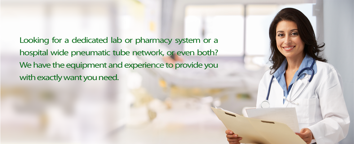 Looking for a dedicated lab or pharmacy system or a hospital wide pneumatic tube network, or even both? Wh have the equipment and experience to provide you with exactly what you need.