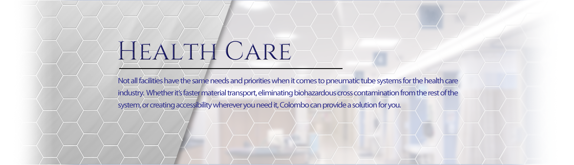 Not all facilities have the same needs and priorities when it comes to pneumatic tube systems for the health care industry. Whether it's faster material transport, eliminating biohazards cross contamination from the rest of the system, or creating accessibility wherever you need it, Colombo can provide a solution for you.