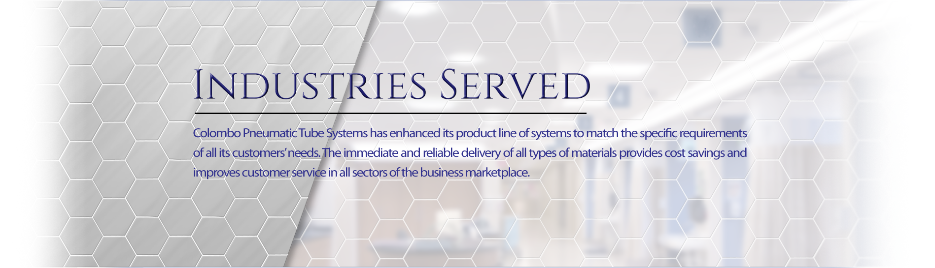Colombo Pneumatic Tube Sytems has enhanced its product line of systems to match the specific requirements of all its customers' needs. The immediate and reliable delivery of all types of materials provides cost savings and improves customer service in all sectors of the business marketplace.
