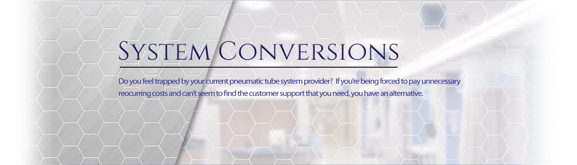 Do you feel trapped by your current pneumatic tube system provider? If you're being forced to pay unnecessary reoccurring costs and can't seem to find the customer support that you need, you have an alternative.